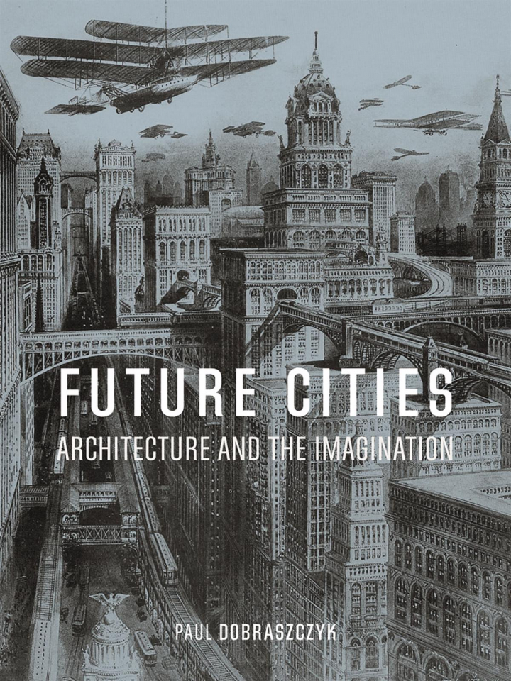 Future Cities: Architecture and the Imagination by Paul Dobraszczyk (courtesy Reaktion Books)
